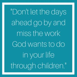 Don't let the days ahead go by and miss the work God wants to do in your life through children's ministry